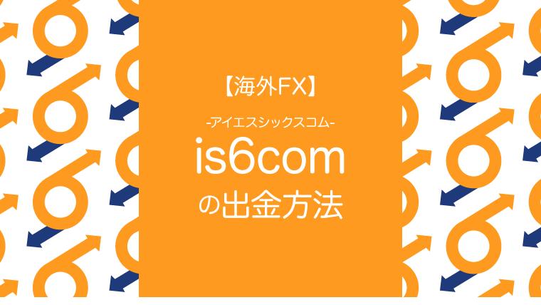 【海外FX】is6com(アイエスシックスコム)の出金方法のアイキャッチ